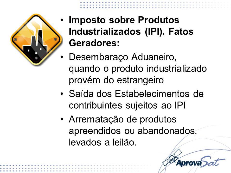 Imposto sobre Produtos Industrializados (IPI). Fatos Geradores: Desembaraço Aduaneiro, quando o produto industrializado provém do estrangeiro Saída do
