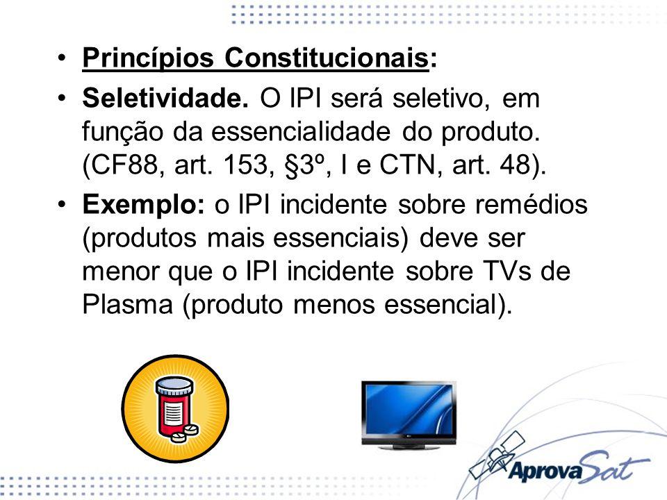 Princípios Constitucionais: Seletividade. O IPI será seletivo, em função da essencialidade do produto. (CF88, art. 153, §3º, I e CTN, art. 48). Exempl