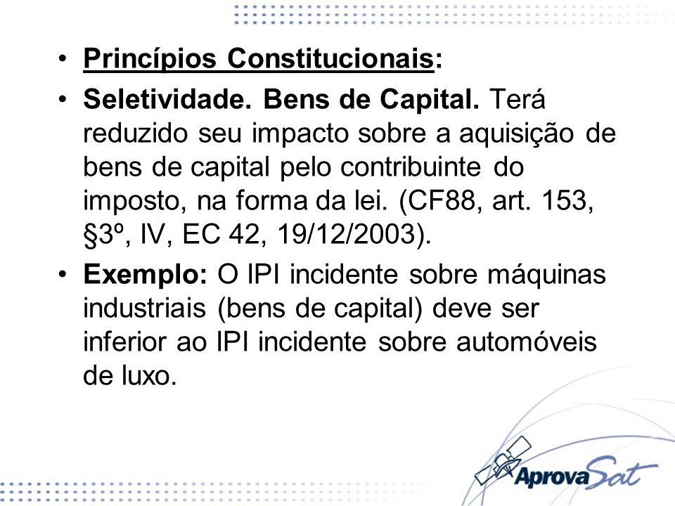 Princípios Constitucionais: Seletividade. Bens de Capital. Terá reduzido seu impacto sobre a aquisição de bens de capital pelo contribuinte do imposto