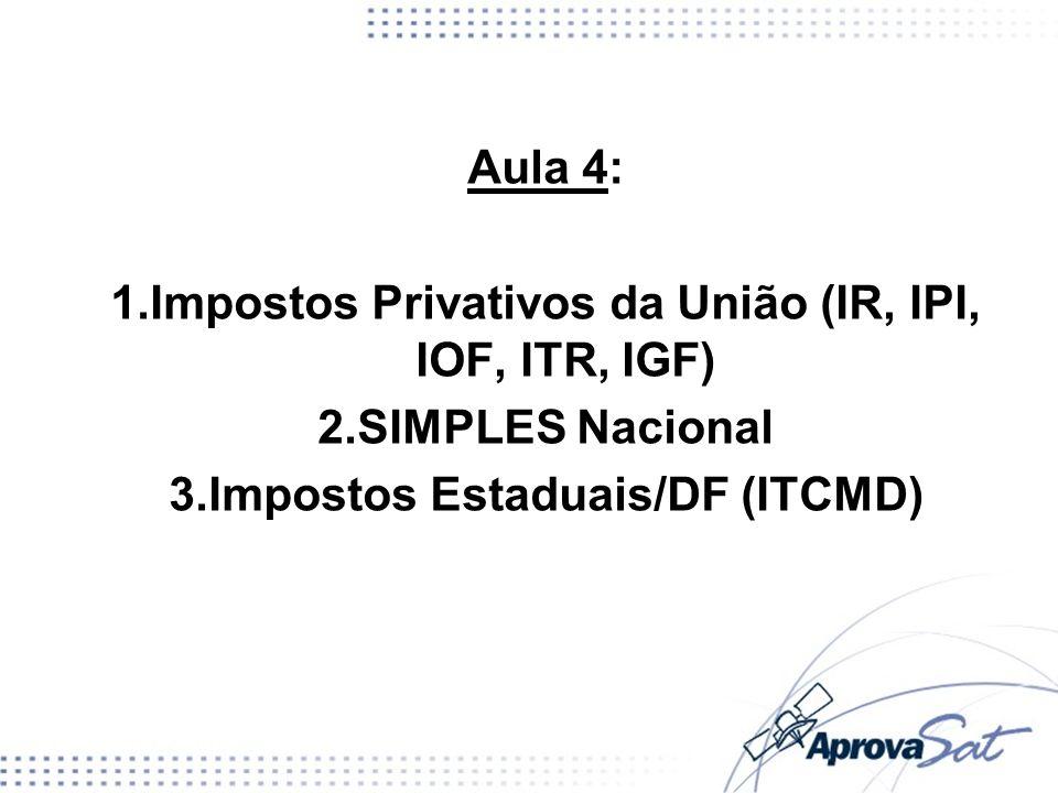 Aula 4: 1.Impostos Privativos da União (IR, IPI, IOF, ITR, IGF) 2.SIMPLES Nacional 3.Impostos Estaduais/DF (ITCMD)