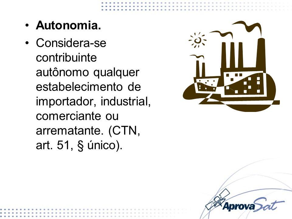 Autonomia. Considera-se contribuinte autônomo qualquer estabelecimento de importador, industrial, comerciante ou arrematante. (CTN, art. 51, § único).
