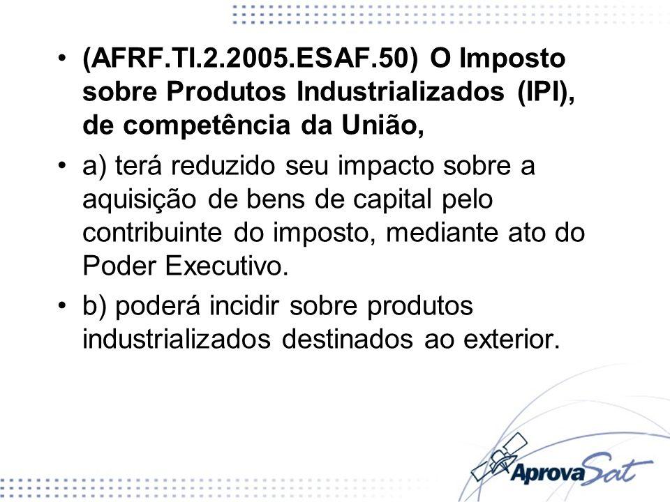 (AFRF.TI.2.2005.ESAF.50) O Imposto sobre Produtos Industrializados (IPI), de competência da União, a) terá reduzido seu impacto sobre a aquisição de b