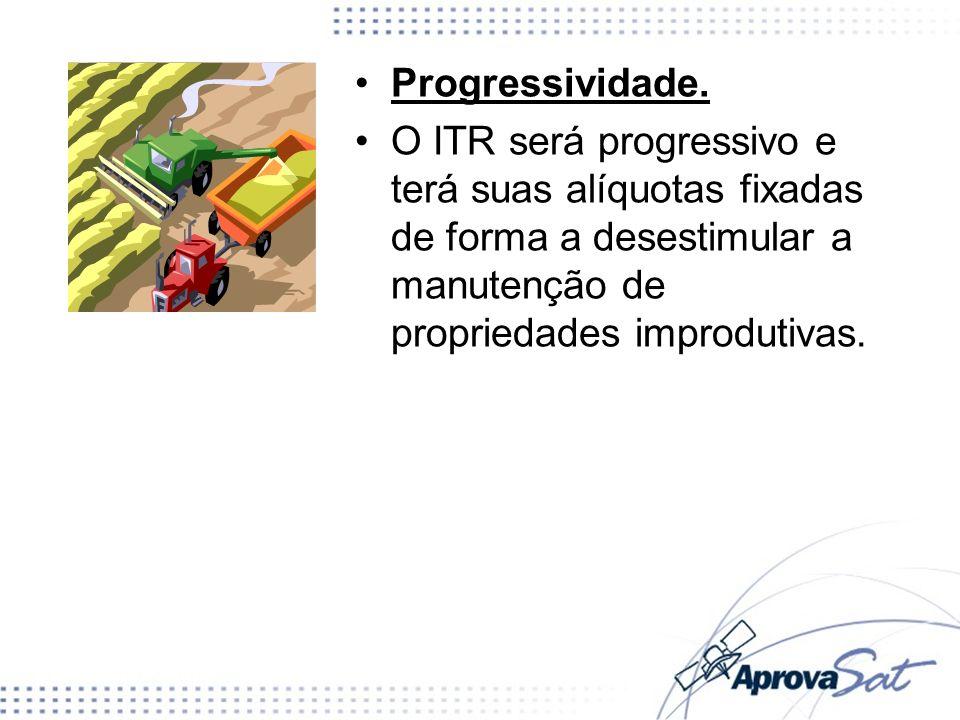 Progressividade. O ITR será progressivo e terá suas alíquotas fixadas de forma a desestimular a manutenção de propriedades improdutivas.