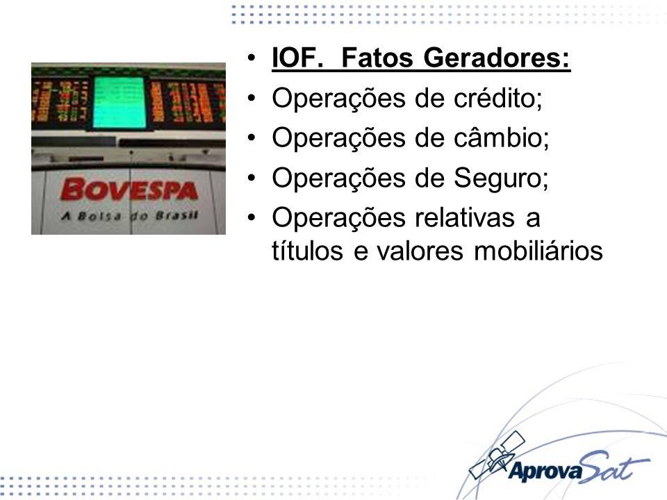 IOF. Fatos Geradores: Operações de crédito; Operações de câmbio; Operações de Seguro; Operações relativas a títulos e valores mobiliários