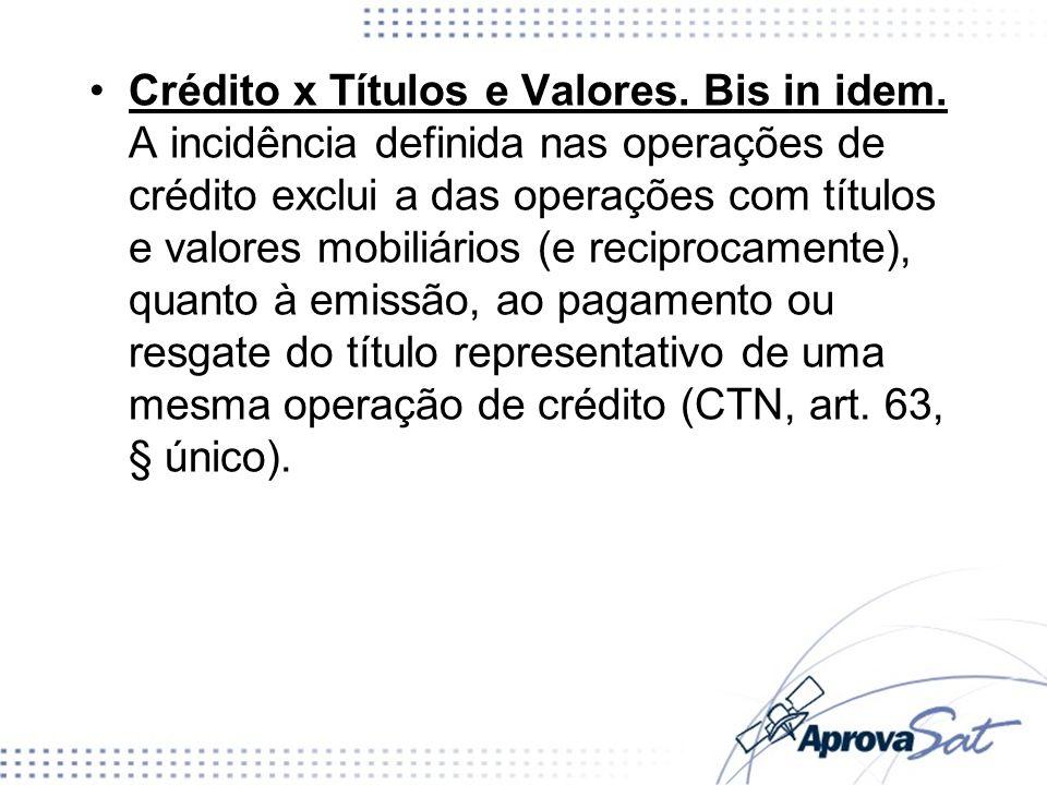 Crédito x Títulos e Valores. Bis in idem. A incidência definida nas operações de crédito exclui a das operações com títulos e valores mobiliários (e r