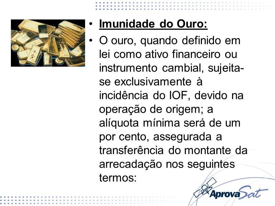 Imunidade do Ouro: O ouro, quando definido em lei como ativo financeiro ou instrumento cambial, sujeita- se exclusivamente à incidência do IOF, devido