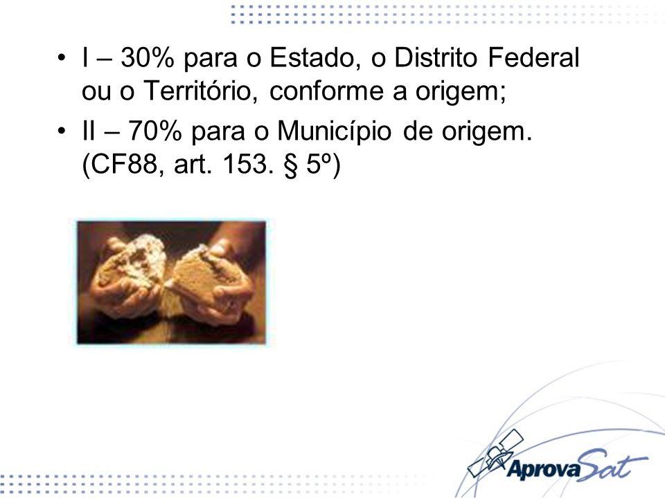 I – 30% para o Estado, o Distrito Federal ou o Território, conforme a origem; II – 70% para o Município de origem. (CF88, art. 153. § 5º)