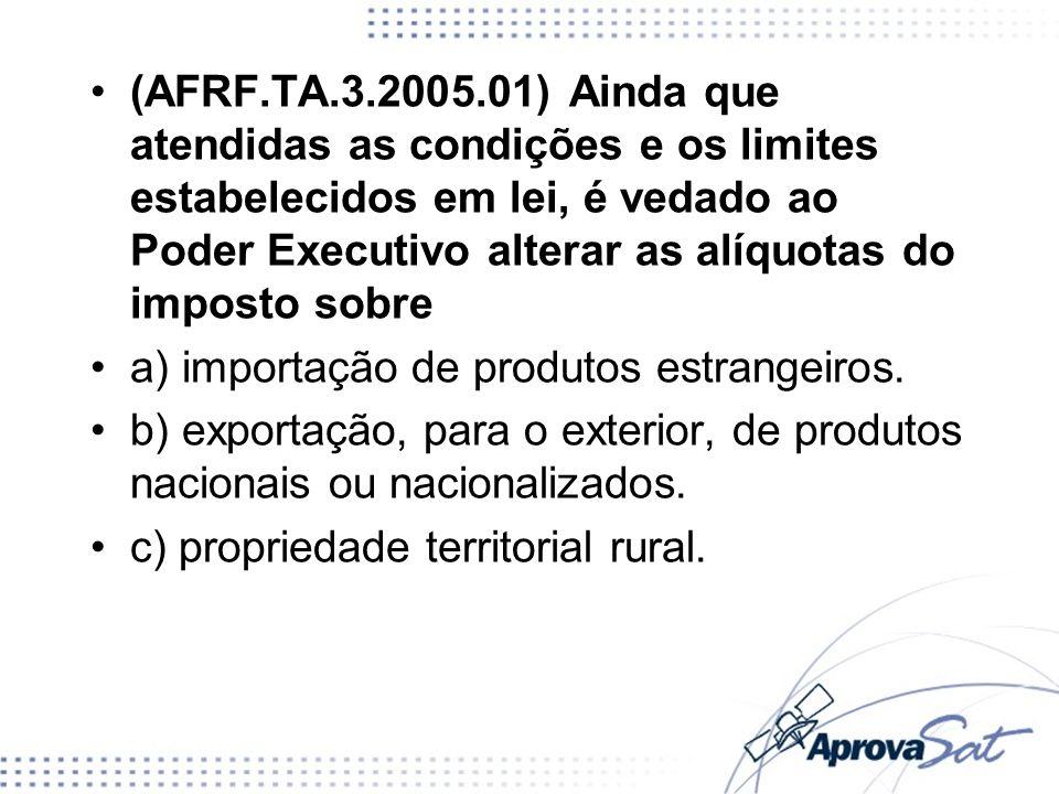 (AFRF.TA.3.2005.01) Ainda que atendidas as condições e os limites estabelecidos em lei, é vedado ao Poder Executivo alterar as alíquotas do imposto so