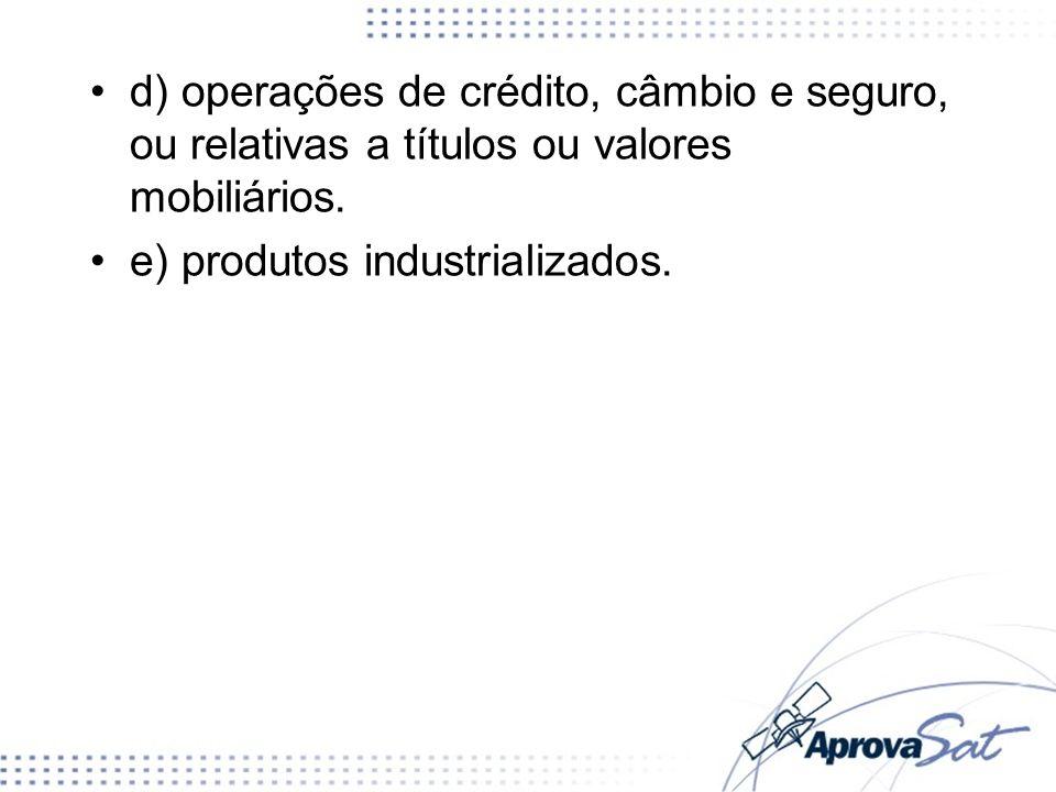 d) operações de crédito, câmbio e seguro, ou relativas a títulos ou valores mobiliários. e) produtos industrializados.
