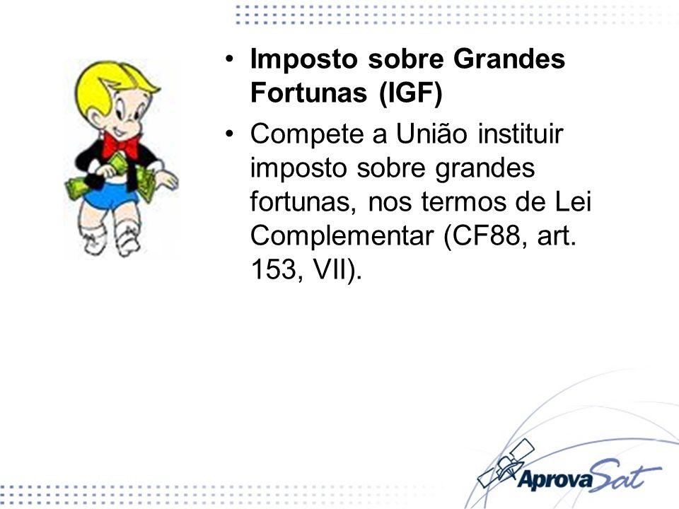 Imposto sobre Grandes Fortunas (IGF) Compete a União instituir imposto sobre grandes fortunas, nos termos de Lei Complementar (CF88, art. 153, VII).