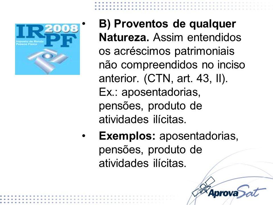 B) Proventos de qualquer Natureza. Assim entendidos os acréscimos patrimoniais não compreendidos no inciso anterior. (CTN, art. 43, II). Ex.: aposenta