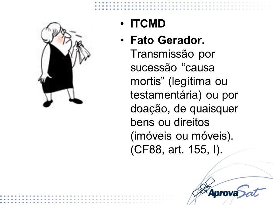 ITCMD Fato Gerador. Transmissão por sucessão causa mortis (legítima ou testamentária) ou por doação, de quaisquer bens ou direitos (imóveis ou móveis)