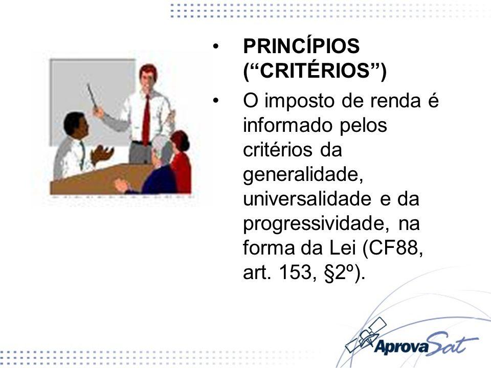 PRINCÍPIOS (CRITÉRIOS) O imposto de renda é informado pelos critérios da generalidade, universalidade e da progressividade, na forma da Lei (CF88, art