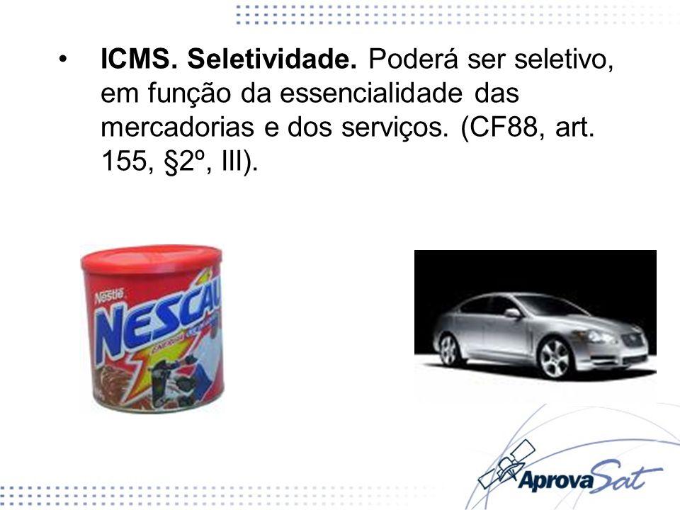 ICMS. Seletividade. Poderá ser seletivo, em função da essencialidade das mercadorias e dos serviços. (CF88, art. 155, §2º, III).