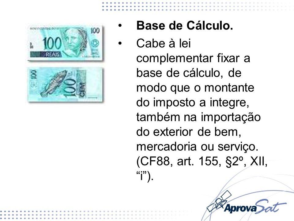 Base de Cálculo. Cabe à lei complementar fixar a base de cálculo, de modo que o montante do imposto a integre, também na importação do exterior de bem