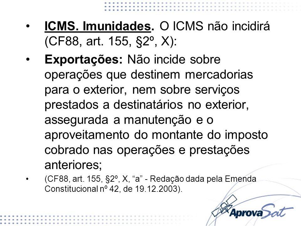 ICMS. Imunidades. O ICMS não incidirá (CF88, art. 155, §2º, X): Exportações: Não incide sobre operações que destinem mercadorias para o exterior, nem
