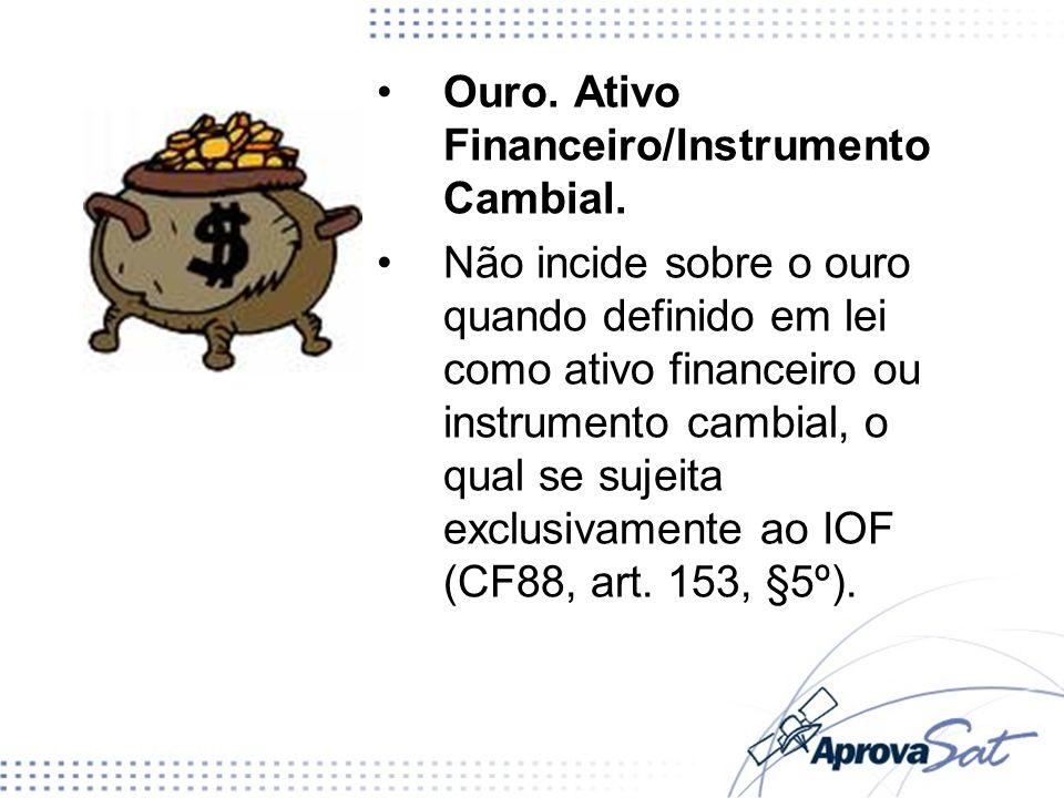 Ouro. Ativo Financeiro/Instrumento Cambial. Não incide sobre o ouro quando definido em lei como ativo financeiro ou instrumento cambial, o qual se suj