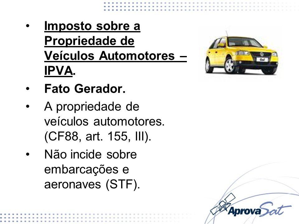 Imposto sobre a Propriedade de Veículos Automotores – IPVA. Fato Gerador. A propriedade de veículos automotores. (CF88, art. 155, III). Não incide sob
