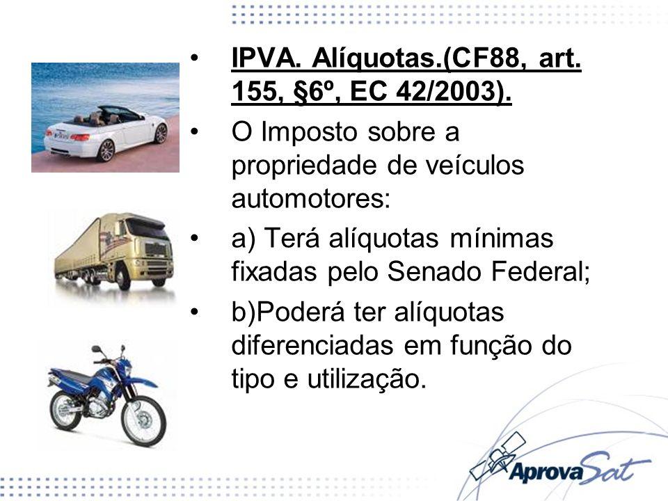 IPVA. Alíquotas.(CF88, art. 155, §6º, EC 42/2003). O Imposto sobre a propriedade de veículos automotores: a) Terá alíquotas mínimas fixadas pelo Senad