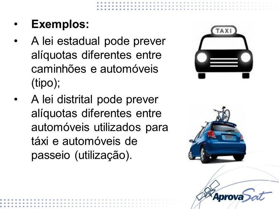Exemplos: A lei estadual pode prever alíquotas diferentes entre caminhões e automóveis (tipo); A lei distrital pode prever alíquotas diferentes entre