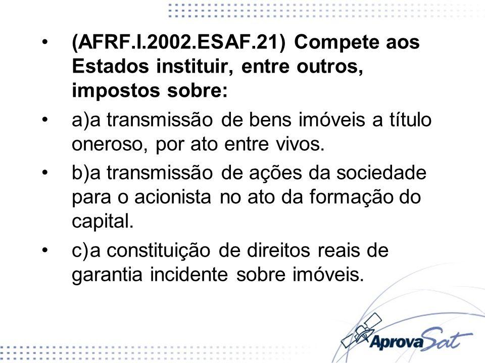 (AFRF.I.2002.ESAF.21) Compete aos Estados instituir, entre outros, impostos sobre: a)a transmissão de bens imóveis a título oneroso, por ato entre viv