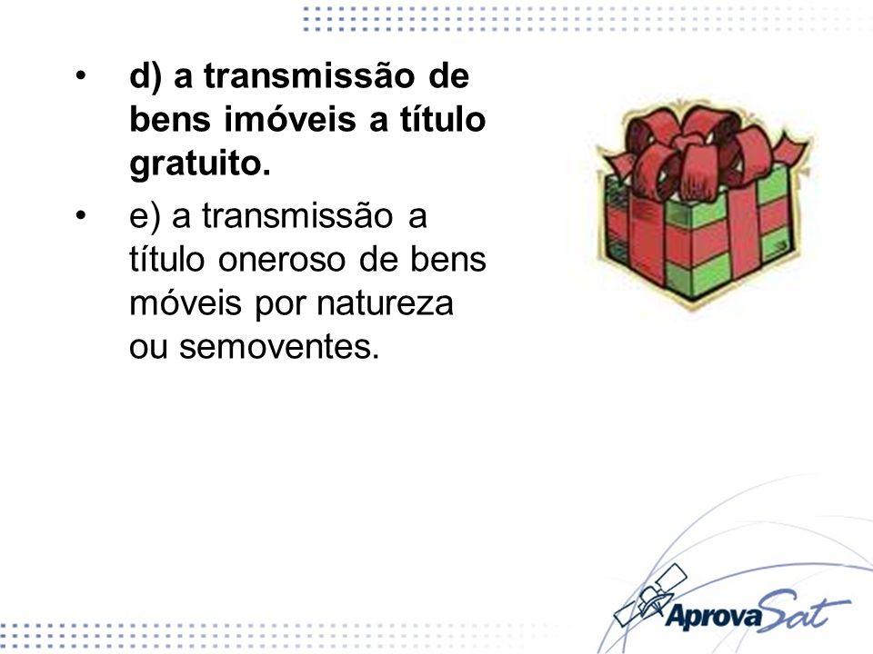 d) a transmissão de bens imóveis a título gratuito. e) a transmissão a título oneroso de bens móveis por natureza ou semoventes.