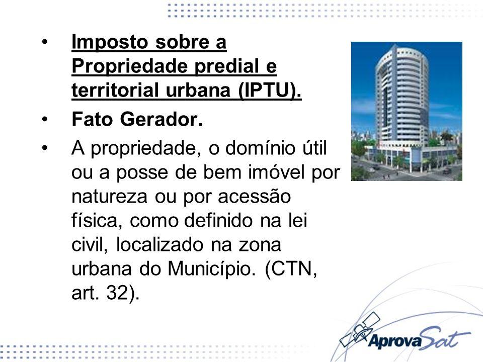 Imposto sobre a Propriedade predial e territorial urbana (IPTU). Fato Gerador. A propriedade, o domínio útil ou a posse de bem imóvel por natureza ou