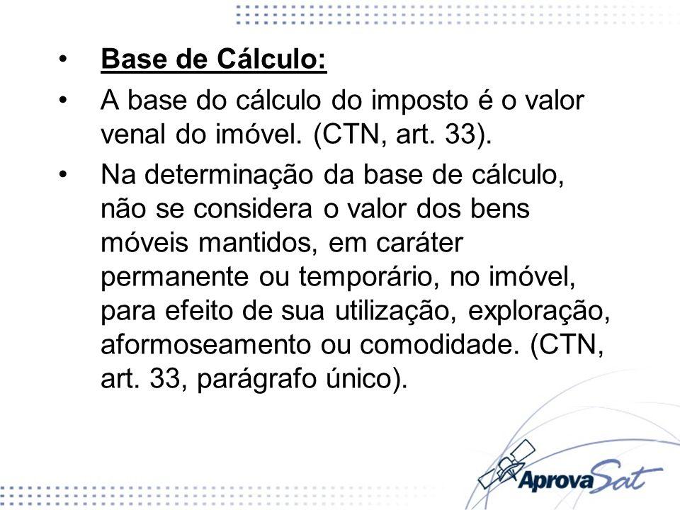 Base de Cálculo: A base do cálculo do imposto é o valor venal do imóvel. (CTN, art. 33). Na determinação da base de cálculo, não se considera o valor