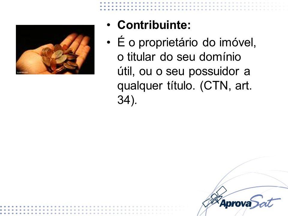 Contribuinte: É o proprietário do imóvel, o titular do seu domínio útil, ou o seu possuidor a qualquer título. (CTN, art. 34).