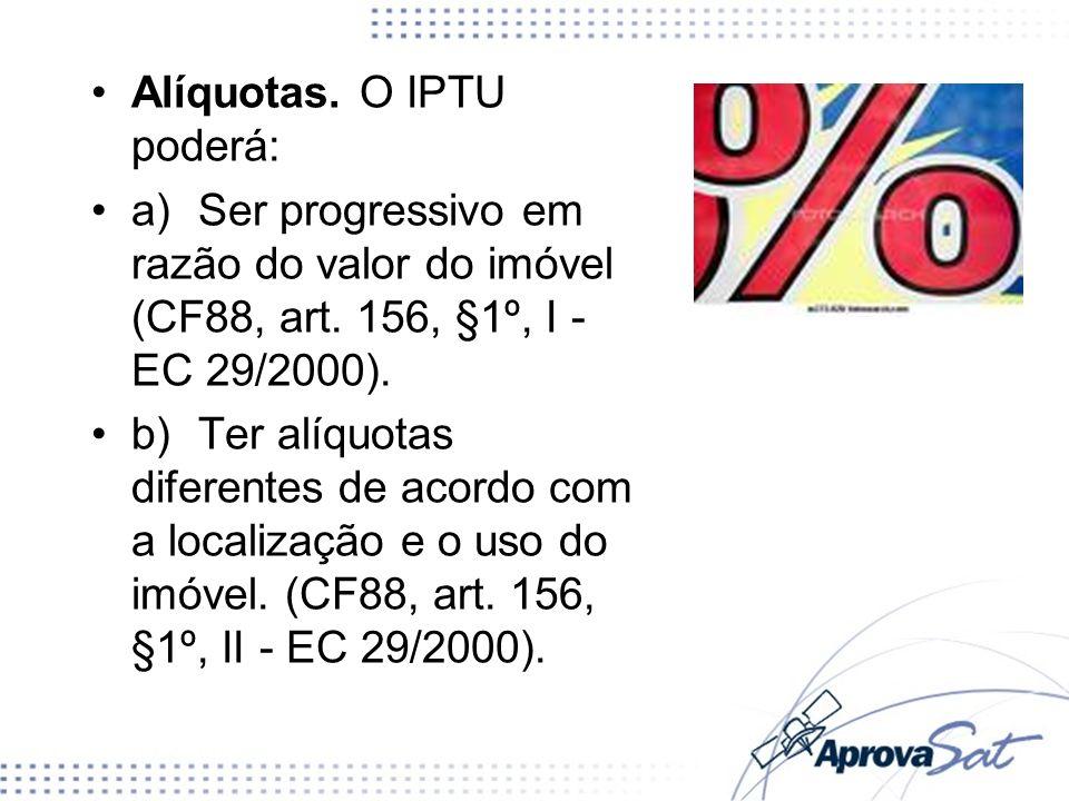 Alíquotas. O IPTU poderá: a)Ser progressivo em razão do valor do imóvel (CF88, art. 156, §1º, I - EC 29/2000). b)Ter alíquotas diferentes de acordo co