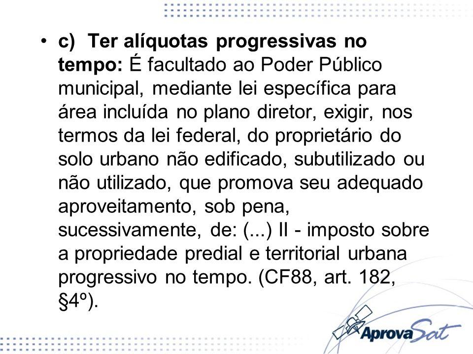 c)Ter alíquotas progressivas no tempo: É facultado ao Poder Público municipal, mediante lei específica para área incluída no plano diretor, exigir, no