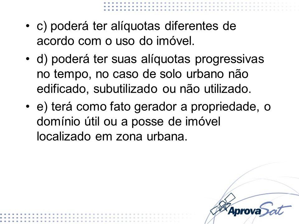 c) poderá ter alíquotas diferentes de acordo com o uso do imóvel. d) poderá ter suas alíquotas progressivas no tempo, no caso de solo urbano não edifi