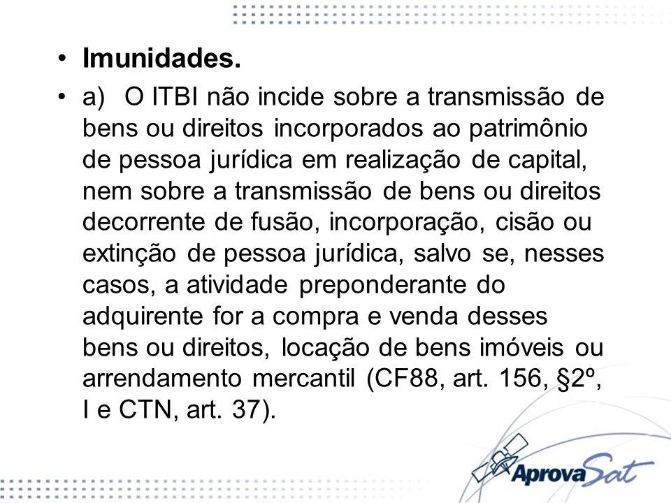 Imunidades. a)O ITBI não incide sobre a transmissão de bens ou direitos incorporados ao patrimônio de pessoa jurídica em realização de capital, nem so