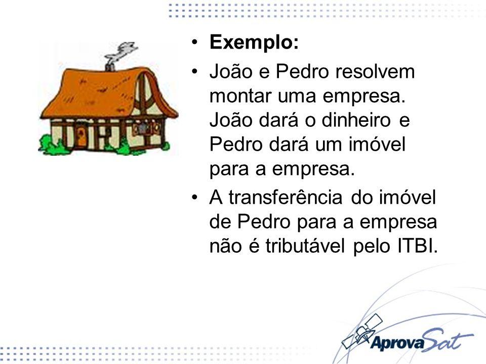 Exemplo: João e Pedro resolvem montar uma empresa. João dará o dinheiro e Pedro dará um imóvel para a empresa. A transferência do imóvel de Pedro para