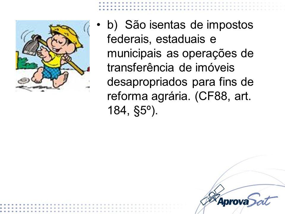 b)São isentas de impostos federais, estaduais e municipais as operações de transferência de imóveis desapropriados para fins de reforma agrária. (CF88