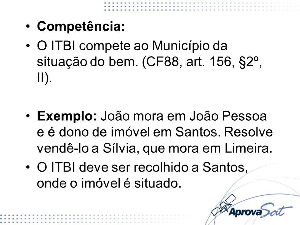 Competência: O ITBI compete ao Município da situação do bem. (CF88, art. 156, §2º, II). Exemplo: João mora em João Pessoa e é dono de imóvel em Santos