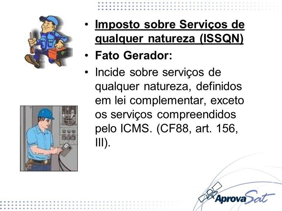 Imposto sobre Serviços de qualquer natureza (ISSQN) Fato Gerador: Incide sobre serviços de qualquer natureza, definidos em lei complementar, exceto os