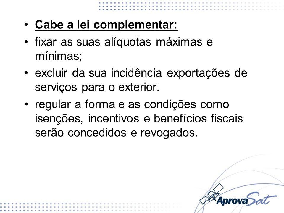 Cabe a lei complementar: fixar as suas alíquotas máximas e mínimas; excluir da sua incidência exportações de serviços para o exterior. regular a forma