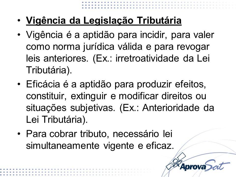 Vigência da Legislação Tributária Vigência é a aptidão para incidir, para valer como norma jurídica válida e para revogar leis anteriores. (Ex.: irret