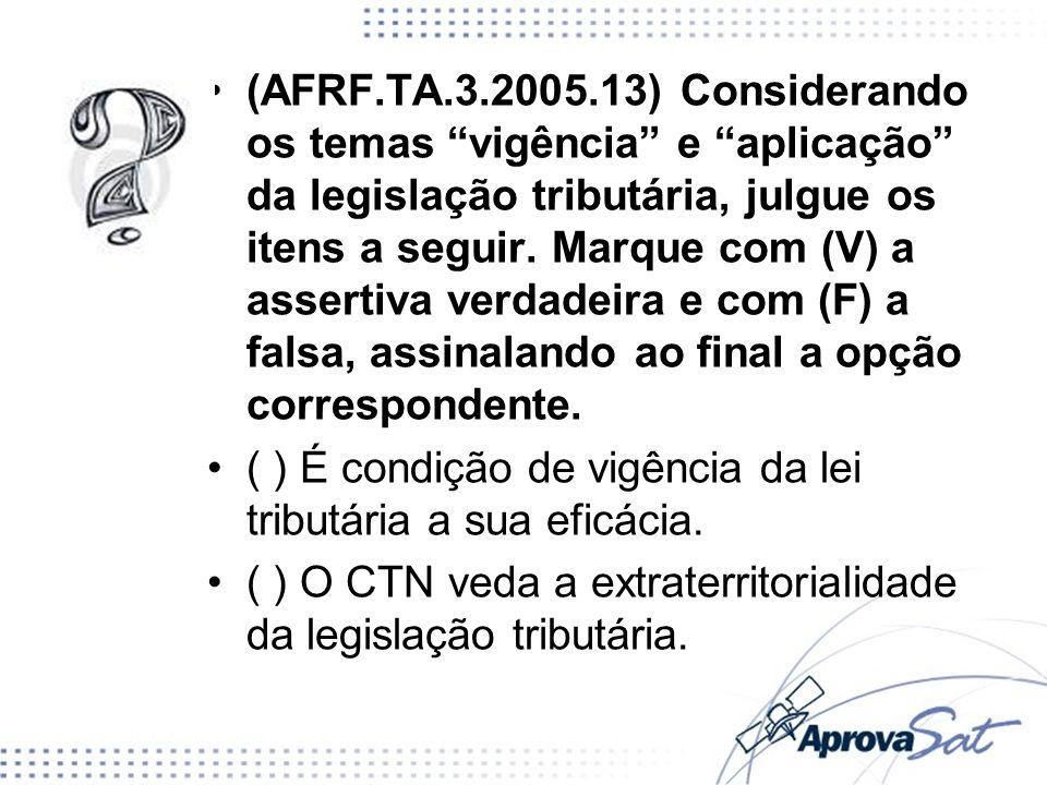 (AFRF.TA.3.2005.13) Considerando os temas vigência e aplicação da legislação tributária, julgue os itens a seguir. Marque com (V) a assertiva verdadei