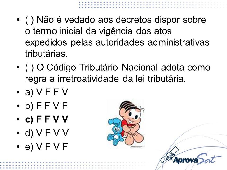 ( ) Não é vedado aos decretos dispor sobre o termo inicial da vigência dos atos expedidos pelas autoridades administrativas tributárias. ( ) O Código