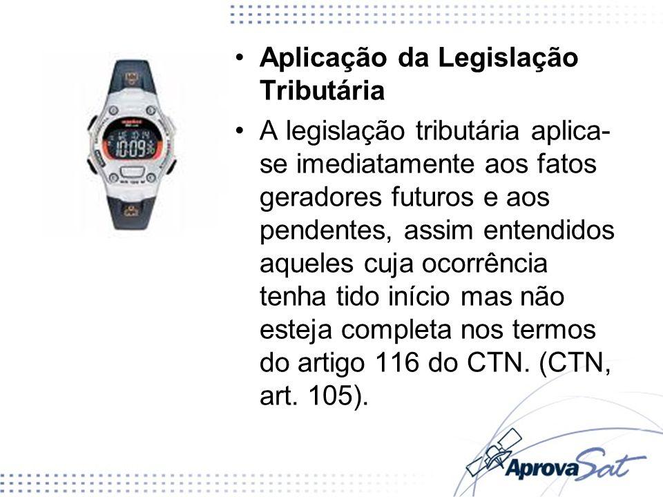 Aplicação da Legislação Tributária A legislação tributária aplica- se imediatamente aos fatos geradores futuros e aos pendentes, assim entendidos aque