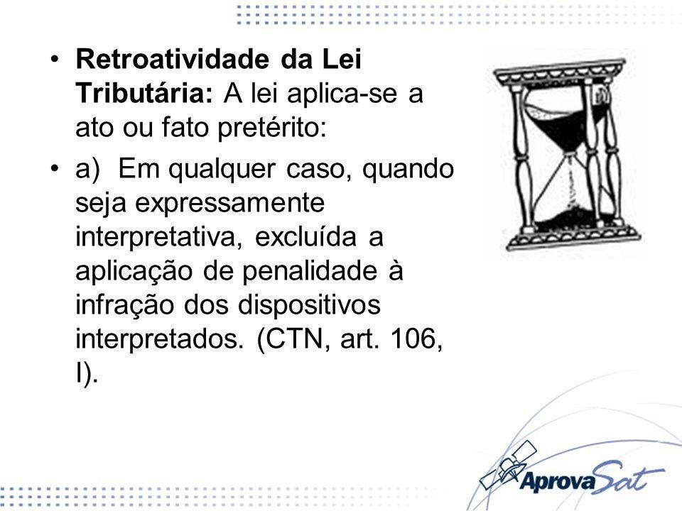 Retroatividade da Lei Tributária: A lei aplica-se a ato ou fato pretérito: a)Em qualquer caso, quando seja expressamente interpretativa, excluída a ap
