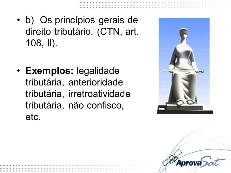 b)Os princípios gerais de direito tributário. (CTN, art. 108, II). Exemplos: legalidade tributária, anterioridade tributária, irretroatividade tributá