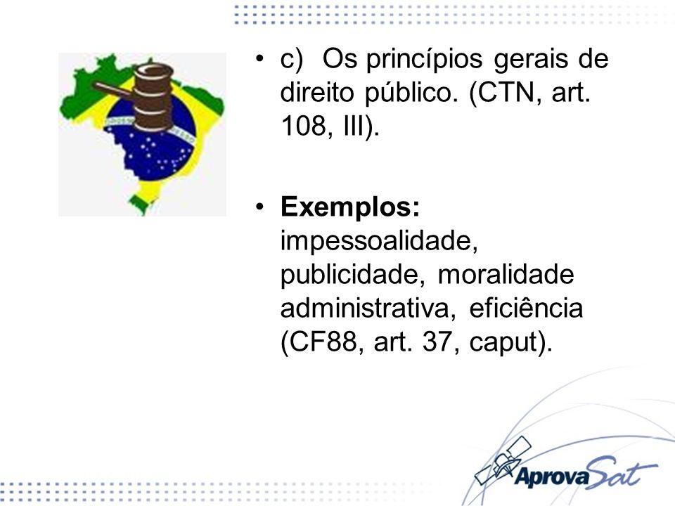 c)Os princípios gerais de direito público. (CTN, art. 108, III). Exemplos: impessoalidade, publicidade, moralidade administrativa, eficiência (CF88, a