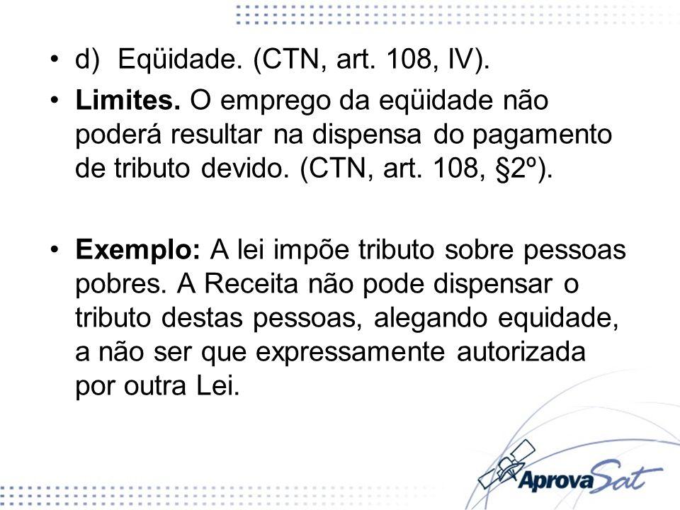 d)Eqüidade. (CTN, art. 108, IV). Limites. O emprego da eqüidade não poderá resultar na dispensa do pagamento de tributo devido. (CTN, art. 108, §2º).