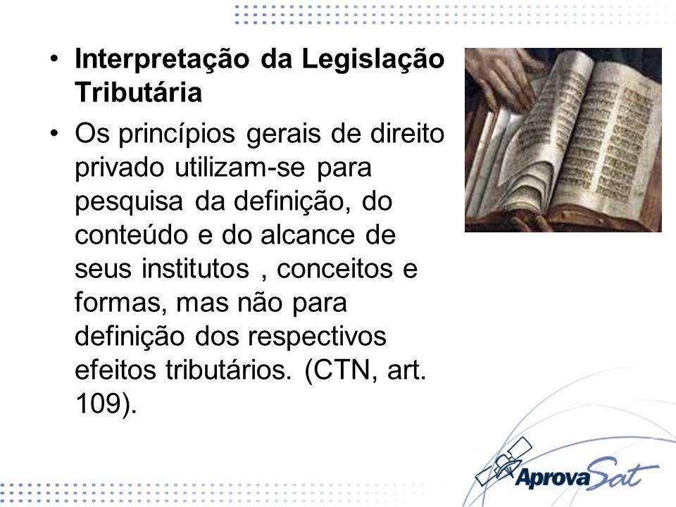 Interpretação da Legislação Tributária Os princípios gerais de direito privado utilizam-se para pesquisa da definição, do conteúdo e do alcance de seu