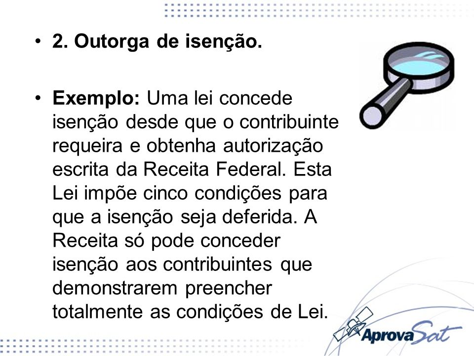2. Outorga de isenção. Exemplo: Uma lei concede isenção desde que o contribuinte requeira e obtenha autorização escrita da Receita Federal. Esta Lei i
