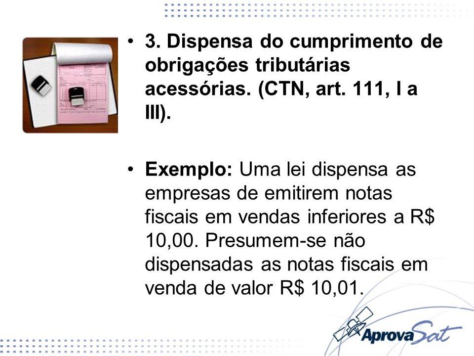 3. Dispensa do cumprimento de obrigações tributárias acessórias. (CTN, art. 111, I a III). Exemplo: Uma lei dispensa as empresas de emitirem notas fis