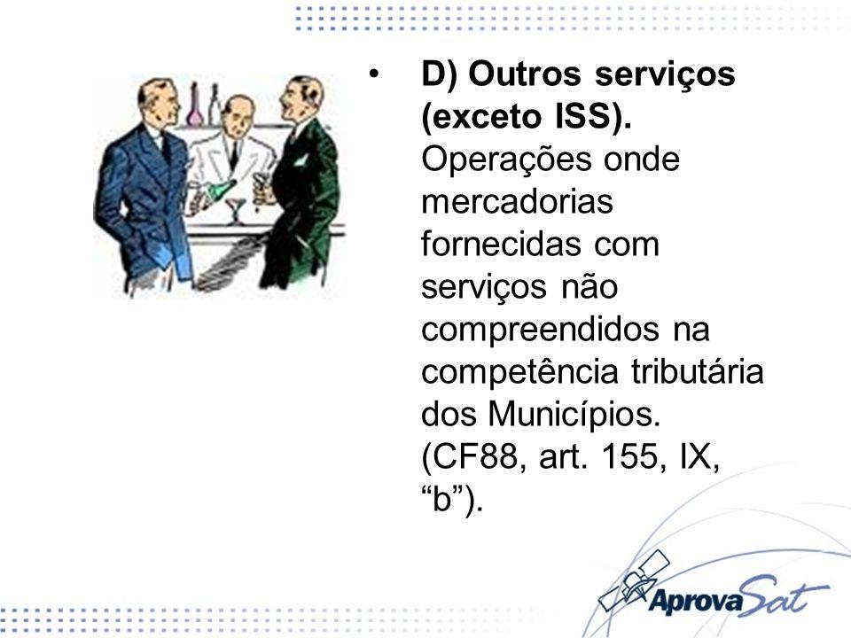 D) Outros serviços (exceto ISS). Operações onde mercadorias fornecidas com serviços não compreendidos na competência tributária dos Municípios. (CF88,